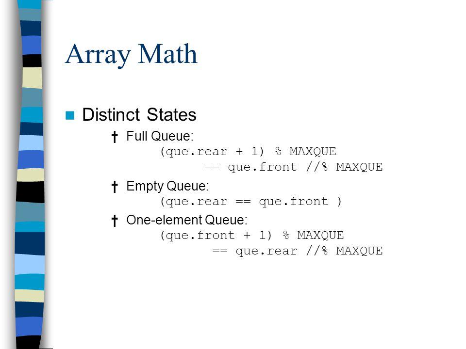 Array Math Distinct States † Full Queue: (que.rear + 1) % MAXQUE == que.front //% MAXQUE † Empty Queue: (que.rear == que.front ) † One-element Queue: (que.front + 1) % MAXQUE == que.rear //% MAXQUE