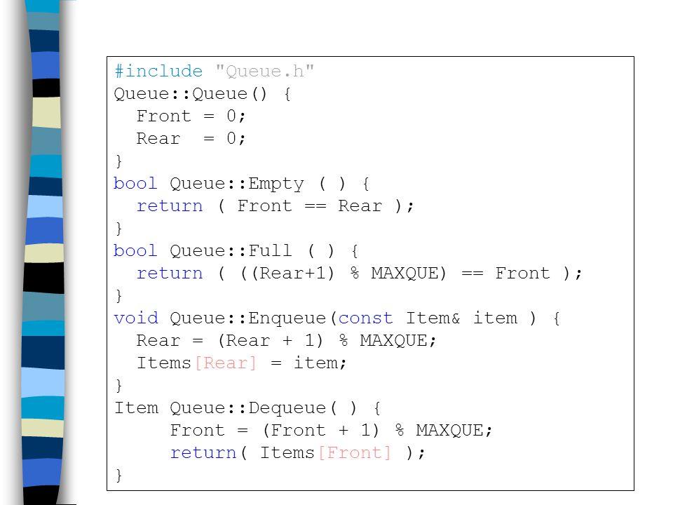 #include Queue.h Queue::Queue() { Front = 0; Rear = 0; } bool Queue::Empty ( ) { return ( Front == Rear ); } bool Queue::Full ( ) { return ( ((Rear+1) % MAXQUE) == Front ); } void Queue::Enqueue(const Item& item ) { Rear = (Rear + 1) % MAXQUE; Items[Rear] = item; } Item Queue::Dequeue( ) { Front = (Front + 1) % MAXQUE; return( Items[Front] ); }