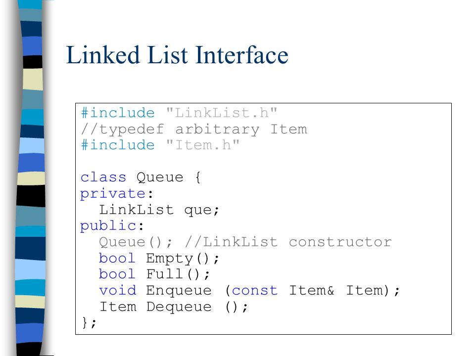 Linked List Interface #include LinkList.h //typedefarbitrary Item #include Item.h class Queue { private: LinkList que; public: Queue(); //LinkList constructor bool Empty(); bool Full(); void Enqueue (const Item& Item); Item Dequeue (); };