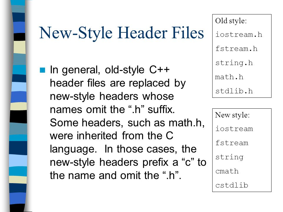 New-Style Header Files In general, old-style C++ header files are replaced by new-style headers whose names omit the .h suffix.