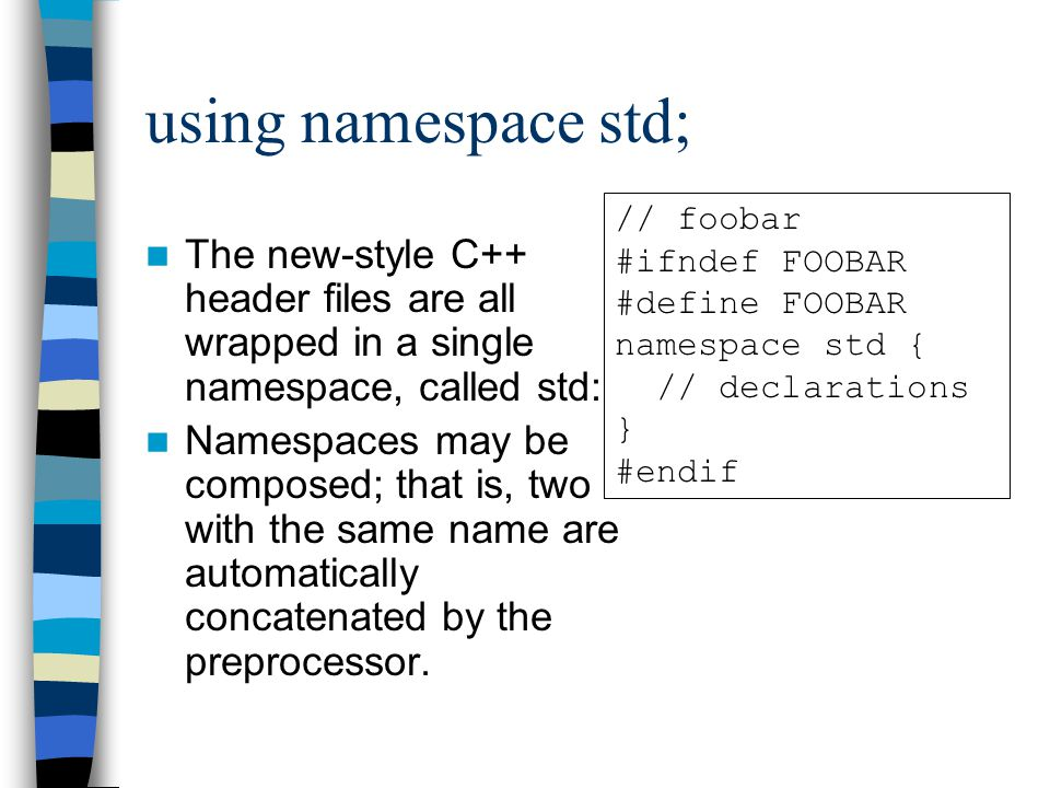 using namespace std; The new-style C++ header files are all wrapped in a single namespace, called std: Namespaces may be composed; that is, two with the same name are automatically concatenated by the preprocessor.