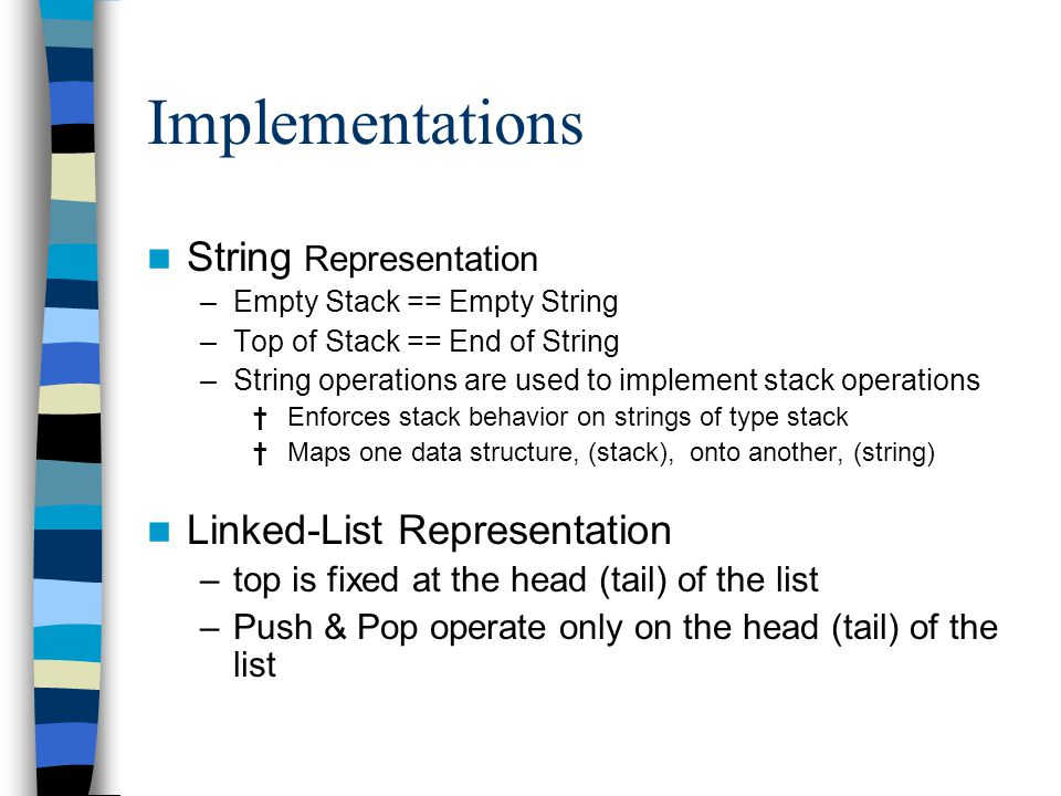 Implementations String Representation –Empty Stack == Empty String –Top of Stack == End of String –String operations are used to implement stack operations † Enforces stack behavior on strings of type stack † Maps one data structure, (stack), onto another, (string) Linked-List Representation –top is fixed at the head (tail) of the list –Push & Pop operate only on the head (tail) of the list