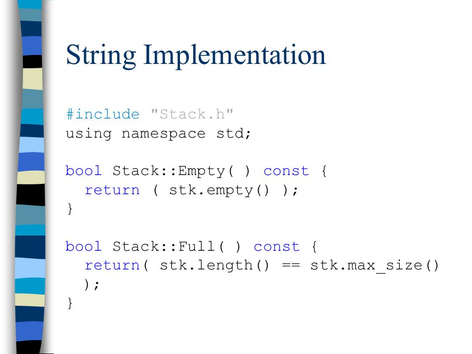 String Implementation #include Stack.h using namespace std; bool Stack::Empty( ) const { return ( stk.empty() ); } bool Stack::Full( ) const { return( stk.length() == stk.max_size() ); }