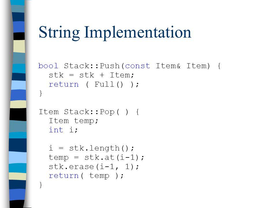 String Implementation bool Stack::Push(const Item& Item) { stk = stk + Item; return ( Full() ); } Item Stack::Pop( ) { Item temp; int i; i = stk.length(); temp = stk.at(i-1); stk.erase(i-1, 1); return( temp ); }