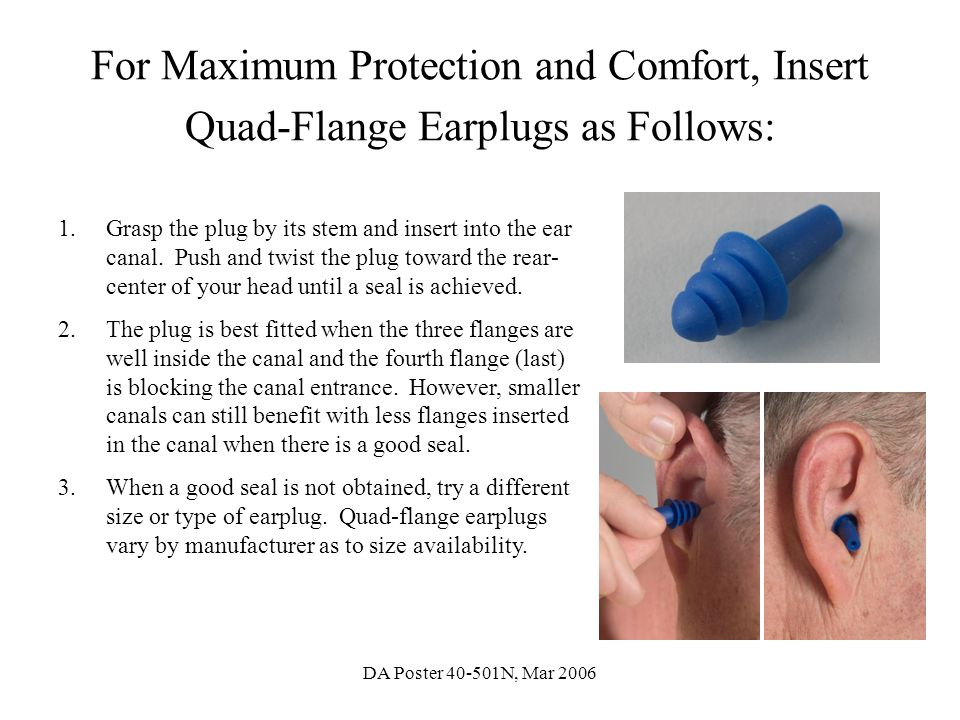 DA Poster 40-501N, Mar 2006 For Maximum Protection and Comfort, Insert Quad-Flange Earplugs as Follows: 1.Grasp the plug by its stem and insert into t