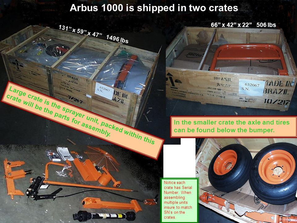 Arbus 1000 is shipped in two crates 66 x 42 x 22 506 lbs 131 x 59 x 47 1496 lbs Large crate is the sprayer unit, packed within this crate will be the parts for assembly.