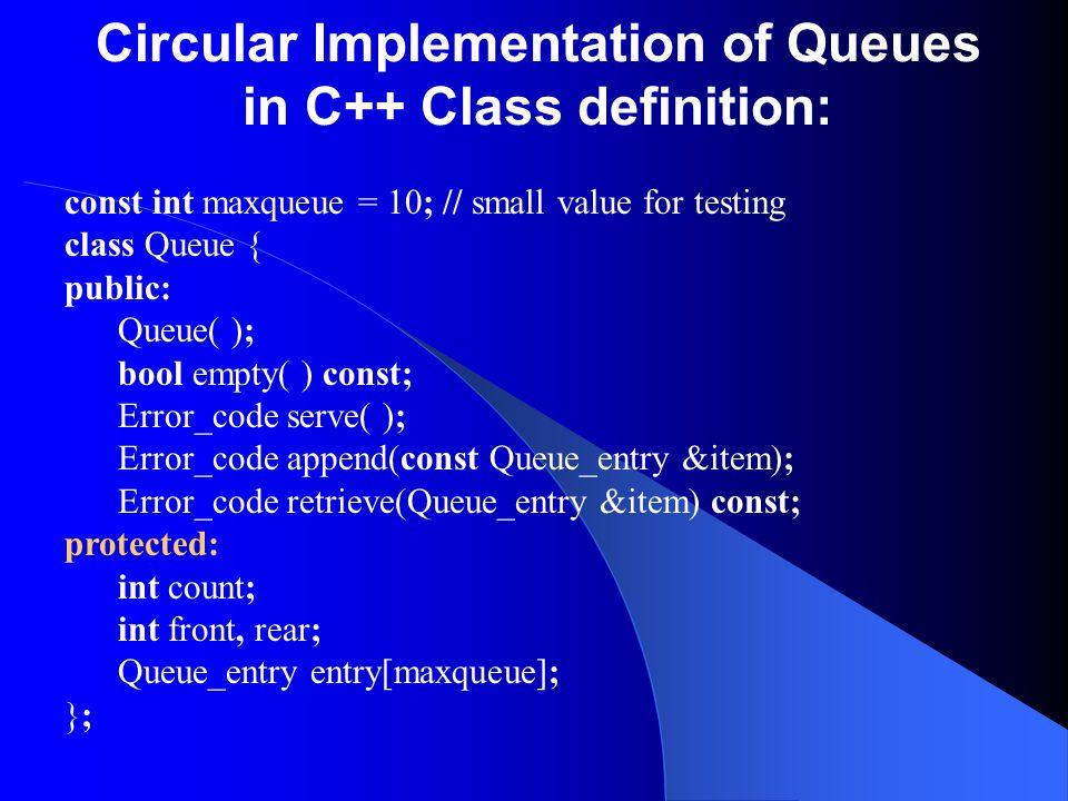 Circular Implementation of Queues in C++ Class definition: const int maxqueue = 10; // small value for testing class Queue { public: Queue( ); bool em