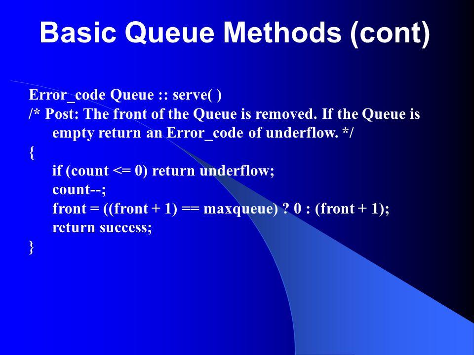 Basic Queue Methods (cont) Error_code Queue :: serve( ) /* Post: The front of the Queue is removed. If the Queue is empty return an Error_code of unde