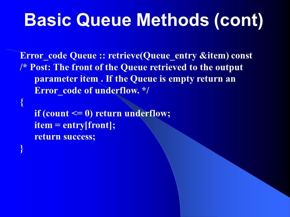 Basic Queue Methods (cont) Error_code Queue :: retrieve(Queue_entry &item) const /* Post: The front of the Queue retrieved to the output parameter ite