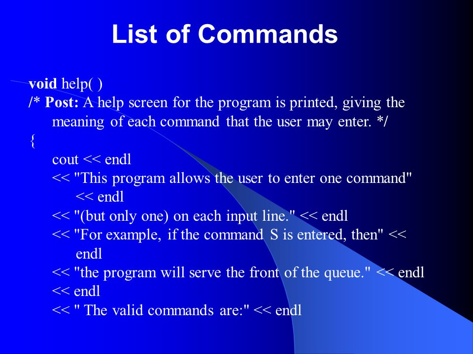 List of Commands void help( ) /* Post: A help screen for the program is printed, giving the meaning of each command that the user may enter. */ { cout
