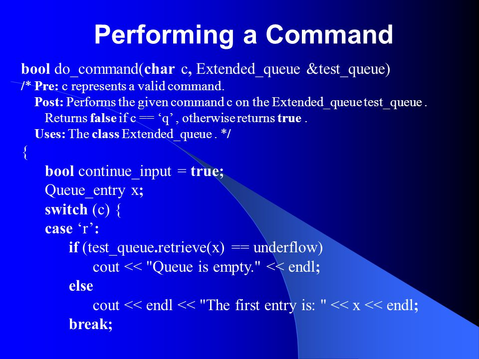 Performing a Command bool do_command(char c, Extended_queue &test_queue) /* Pre: c represents a valid command. Post: Performs the given command c on t
