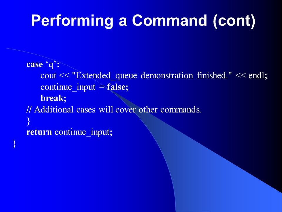 Performing a Command (cont) case 'q': cout <<