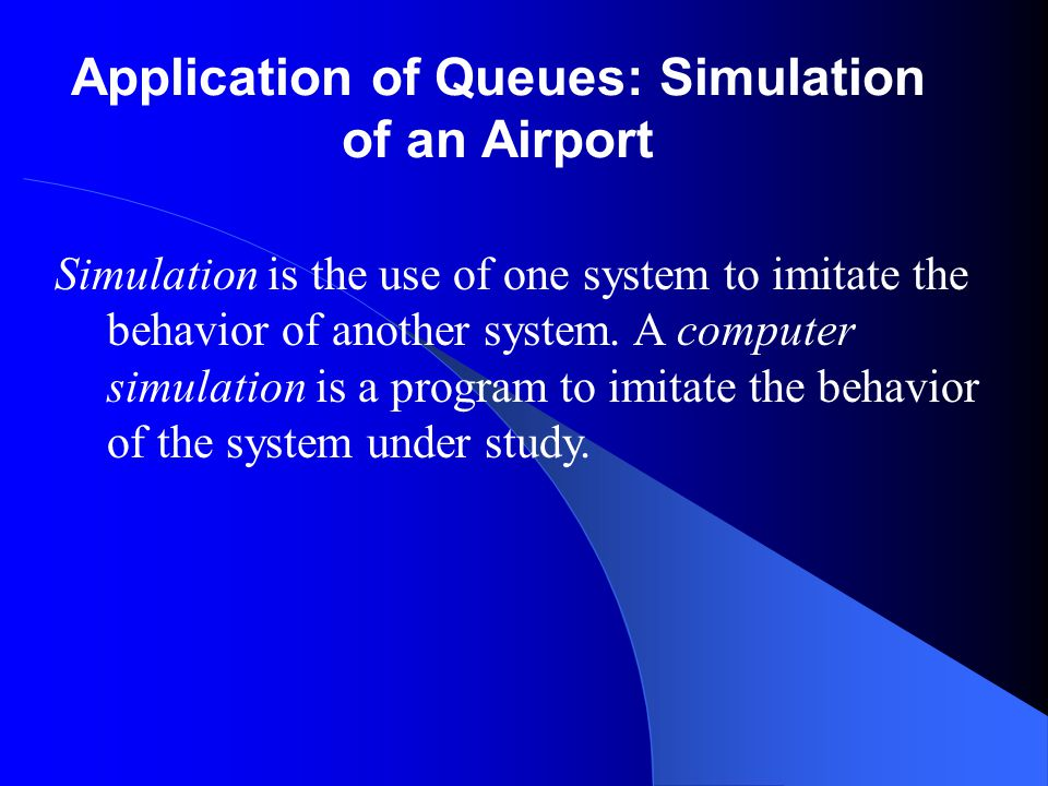 Application of Queues: Simulation of an Airport Simulation is the use of one system to imitate the behavior of another system. A computer simulation i