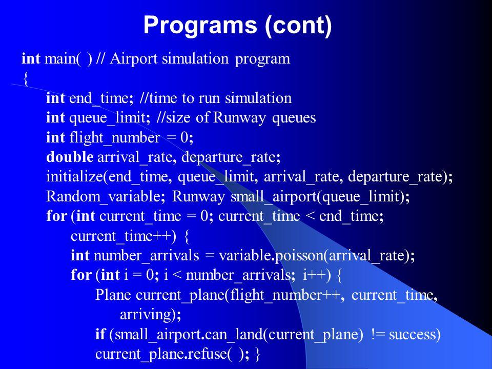 Programs (cont) int main( ) // Airport simulation program { int end_time; //time to run simulation int queue_limit; //size of Runway queues int flight