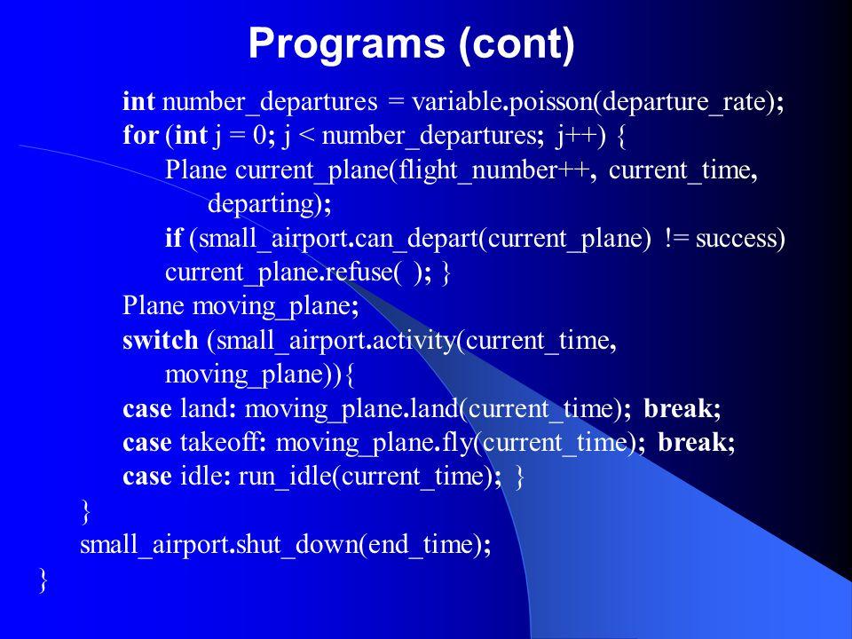 Programs (cont) int number_departures = variable.poisson(departure_rate); for (int j = 0; j < number_departures; j++) { Plane current_plane(flight_num