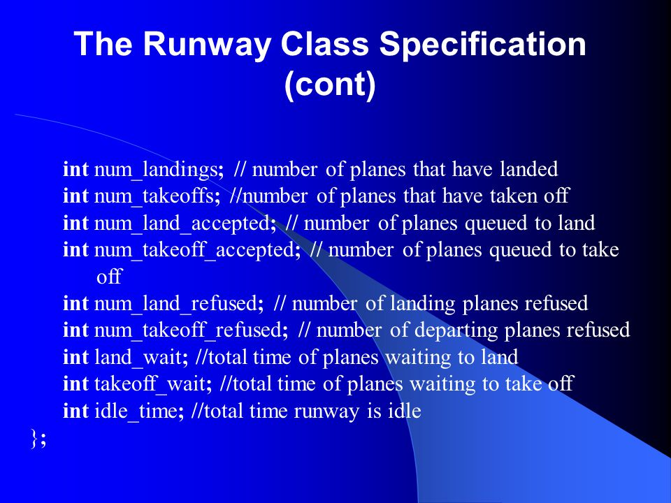 The Runway Class Specification (cont) int num_landings; // number of planes that have landed int num_takeoffs; //number of planes that have taken off
