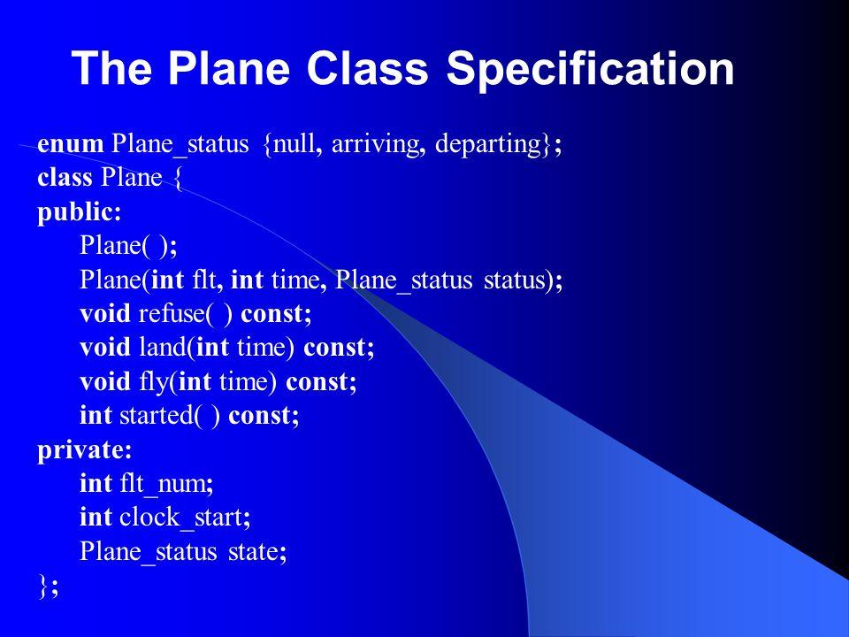 The Plane Class Specification enum Plane_status {null, arriving, departing}; class Plane { public: Plane( ); Plane(int flt, int time, Plane_status sta