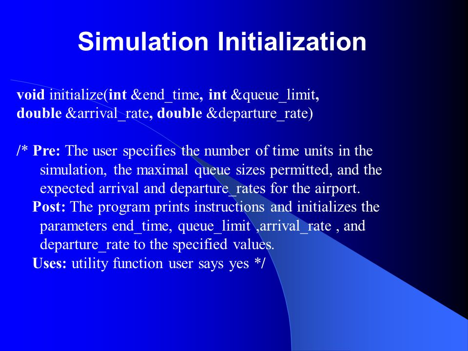 Simulation Initialization void initialize(int &end_time, int &queue_limit, double &arrival_rate, double &departure_rate) /* Pre: The user specifies th