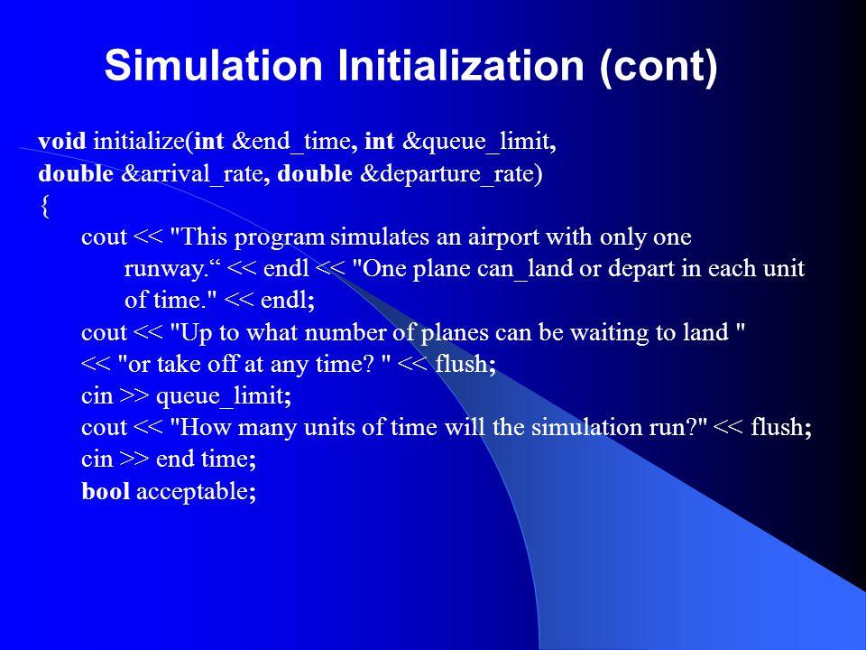 Simulation Initialization (cont) void initialize(int &end_time, int &queue_limit, double &arrival_rate, double &departure_rate) { cout <<
