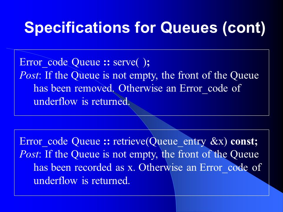 Specifications for Queues (cont) Error_code Queue :: serve( ); Post: If the Queue is not empty, the front of the Queue has been removed. Otherwise an