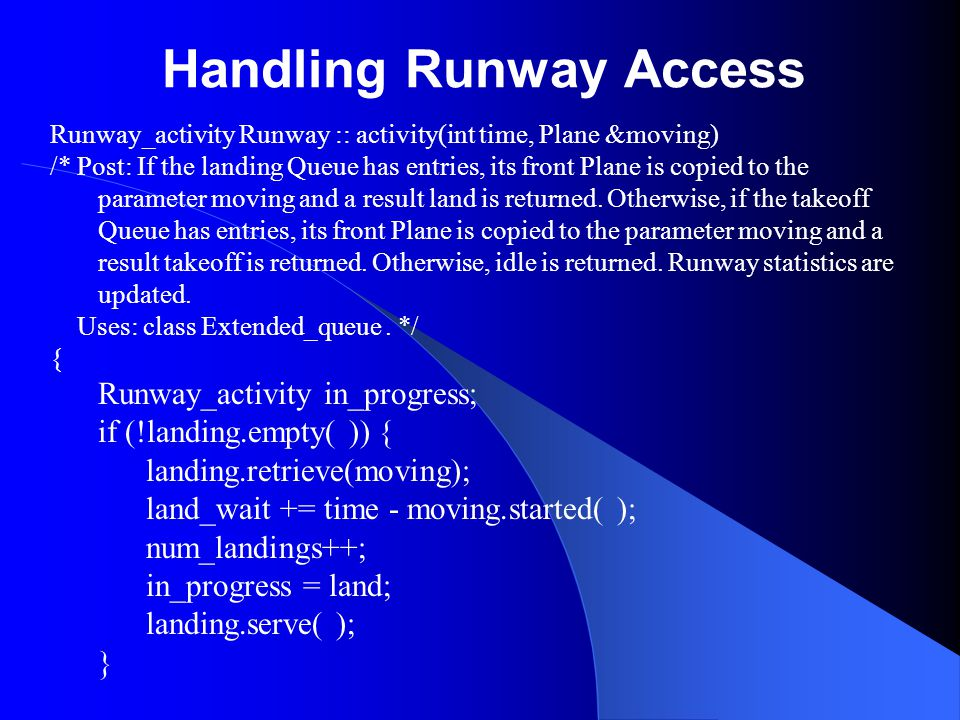 Handling Runway Access Runway_activity Runway :: activity(int time, Plane &moving) /* Post: If the landing Queue has entries, its front Plane is copie
