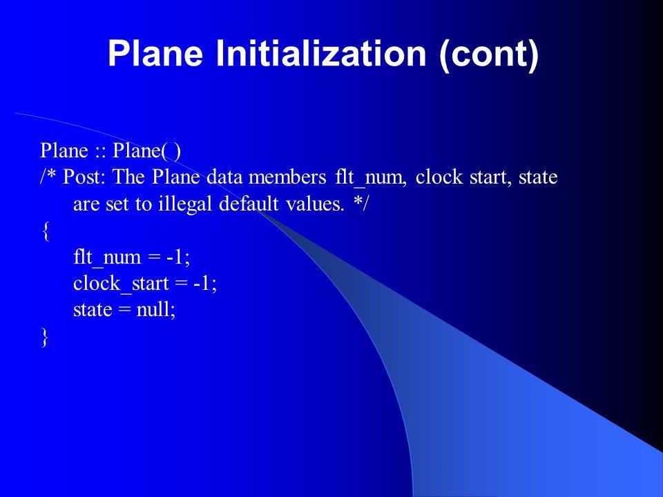 Plane Initialization (cont) Plane :: Plane( ) /* Post: The Plane data members flt_num, clock start, state are set to illegal default values. */ { flt_