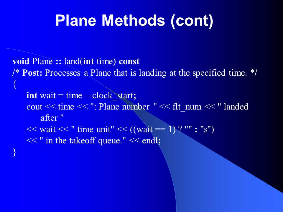 Plane Methods (cont) void Plane :: land(int time) const /* Post: Processes a Plane that is landing at the specified time. */ { int wait = time – clock