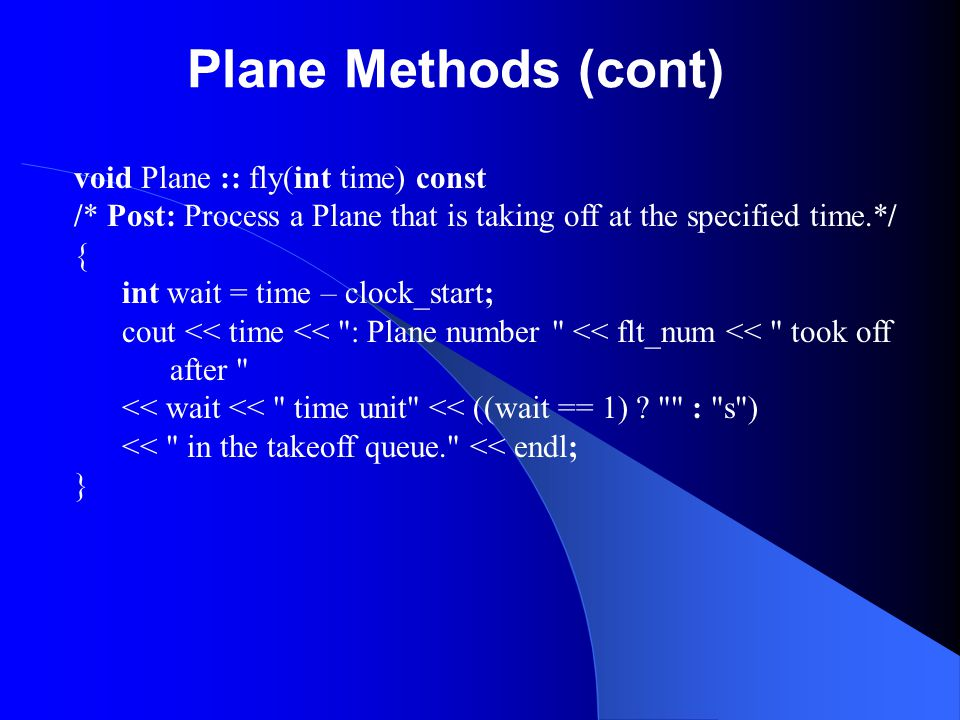 Plane Methods (cont) void Plane :: fly(int time) const /* Post: Process a Plane that is taking off at the specified time.*/ { int wait = time – clock_