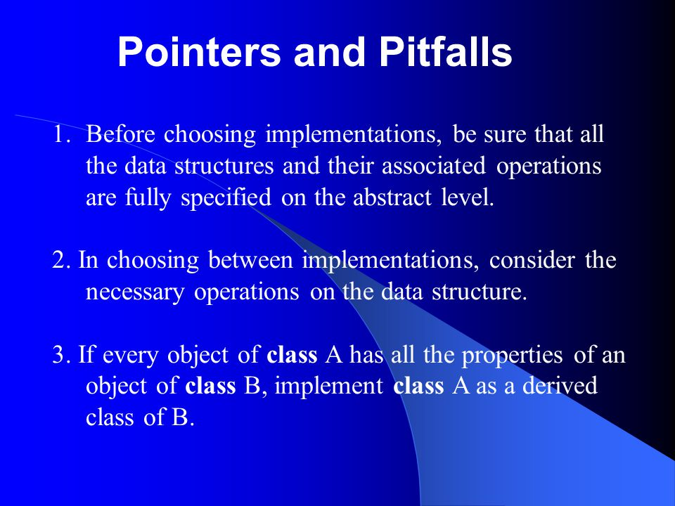 Pointers and Pitfalls 1.Before choosing implementations, be sure that all the data structures and their associated operations are fully specified on t