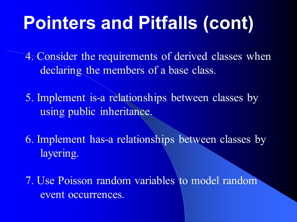 Pointers and Pitfalls (cont) 4. Consider the requirements of derived classes when declaring the members of a base class. 5. Implement is-a relationshi