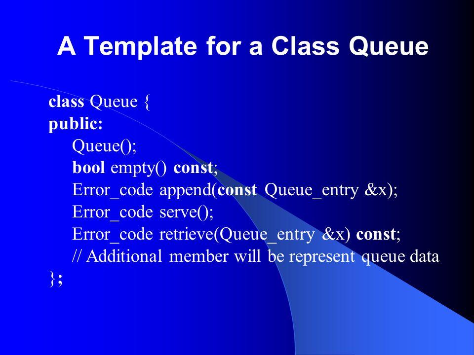 A Template for a Class Queue class Queue { public: Queue(); bool empty() const; Error_code append(const Queue_entry &x); Error_code serve(); Error_cod