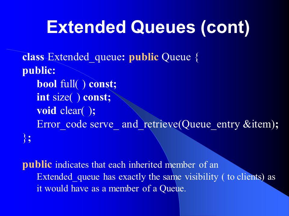 Extended Queues (cont) class Extended_queue: public Queue { public: bool full( ) const; int size( ) const; void clear( ); Error_code serve_ and_retrie