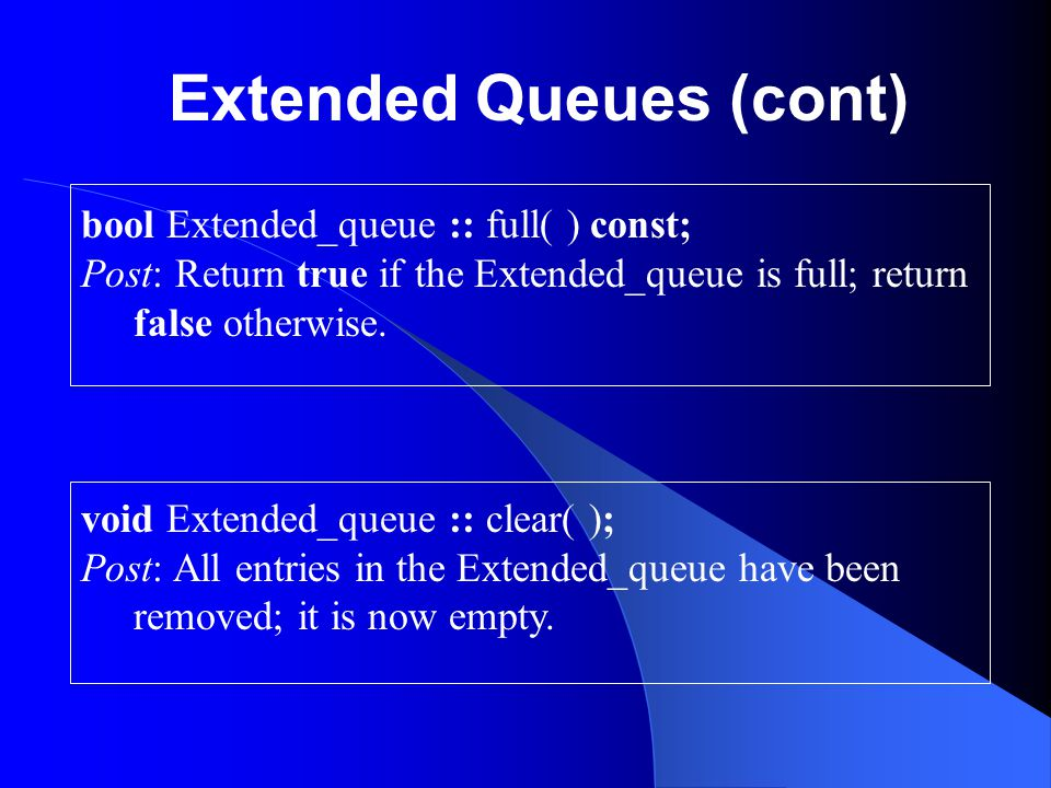 Extended Queues (cont) int Extended_queue :: size( ) const; Post: Return the number of entries in the Extended_queue.