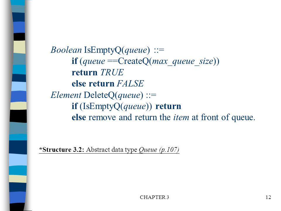 CHAPTER 312 Boolean IsEmptyQ(queue) ::= if (queue ==CreateQ(max_queue_size)) return TRUE else return FALSE Element DeleteQ(queue) ::= if (IsEmptyQ(queue)) return else remove and return the item at front of queue.