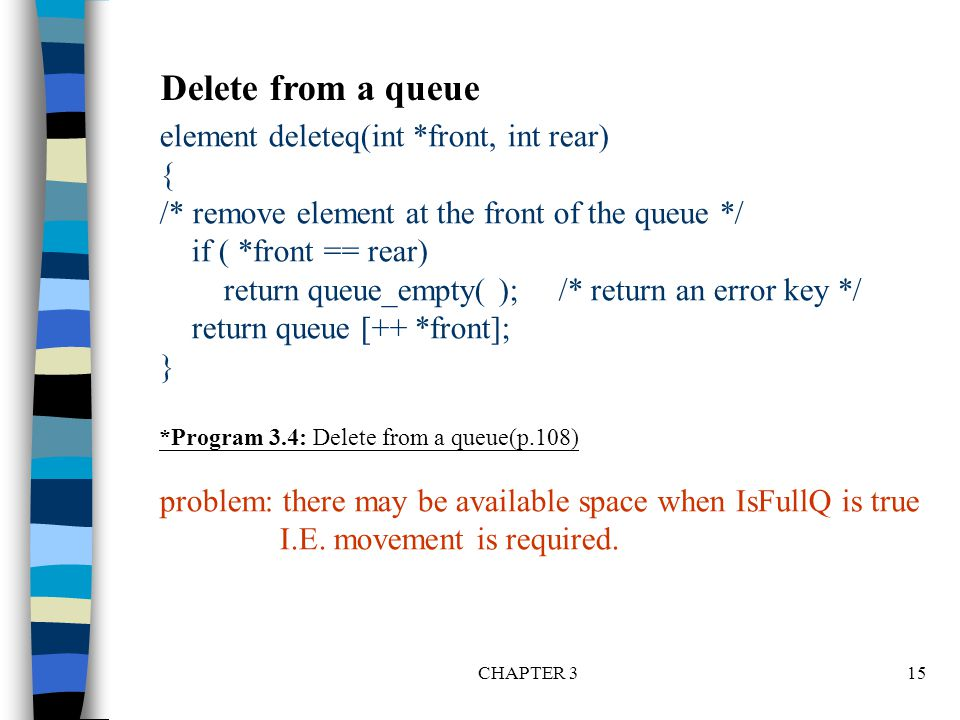 CHAPTER 315 element deleteq(int *front, int rear) { /* remove element at the front of the queue */ if ( *front == rear) return queue_empty( ); /* retu
