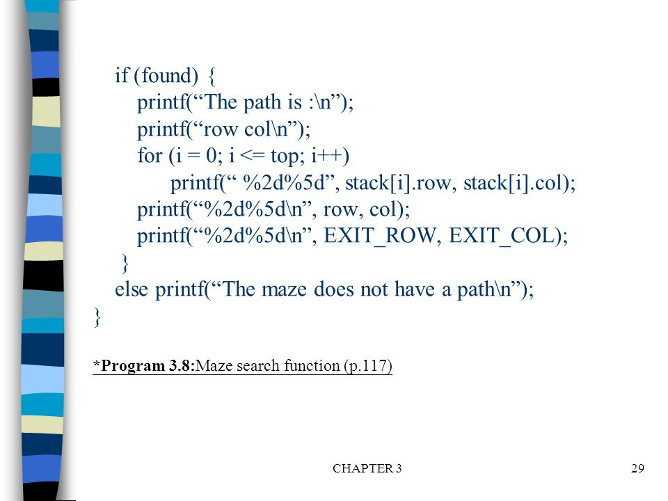 "CHAPTER 329 if (found) { printf(""The path is :\n""); printf(""row col\n""); for (i = 0; i <= top; i++) printf("" %2d%5d"", stack[i].row, stack[i].col); pri"