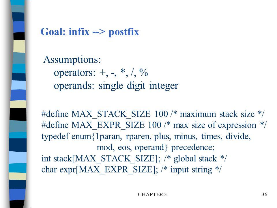 CHAPTER 336 #define MAX_STACK_SIZE 100 /* maximum stack size */ #define MAX_EXPR_SIZE 100 /* max size of expression */ typedef enum{1paran, rparen, plus, minus, times, divide, mod, eos, operand} precedence; int stack[MAX_STACK_SIZE]; /* global stack */ char expr[MAX_EXPR_SIZE]; /* input string */ Goal: infix --> postfix Assumptions: operators: +, -, *, /, % operands: single digit integer
