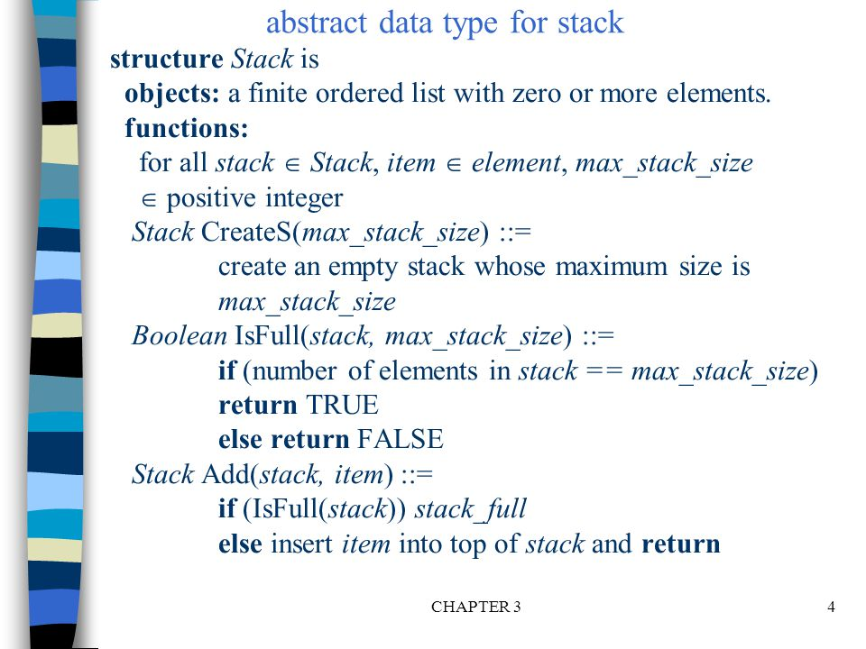 CHAPTER 35 Boolean IsEmpty(stack) ::= if(stack == CreateS(max_stack_size)) return TRUE else return FALSE Element Delete(stack) ::= if(IsEmpty(stack)) return else remove and return the item on the top of the stack.