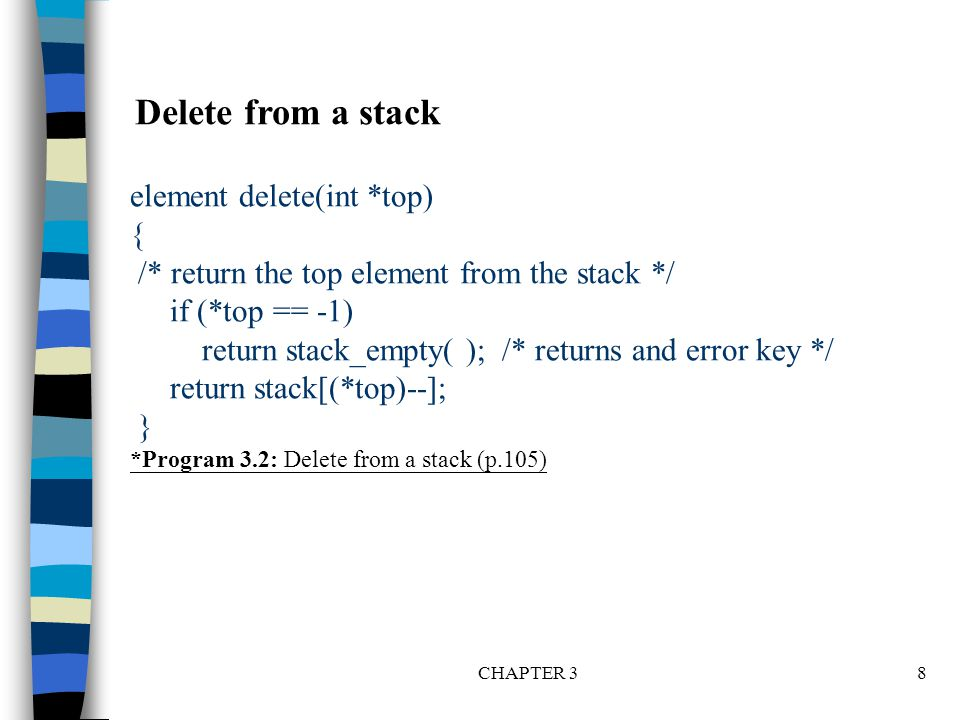 CHAPTER 38 element delete(int *top) { /* return the top element from the stack */ if (*top == -1) return stack_empty( ); /* returns and error key */ r