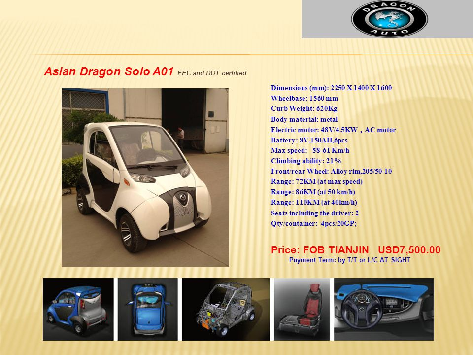 Asian Dragon Solo A01 EEC and DOT certified Price: FOB TIANJIN USD7,500.00 Payment Term: by T/T or L/C AT SIGHT Dimensions (mm): 2250 X 1400 X 1600 Wheelbase: 1560 mm Curb Weight: 620Kg Body material: metal Electric motor: 48V/4.5KW , AC motor Battery: 8V,150AH,6pcs Max speed: 58-61 Km/h Climbing ability: 21% Front/rear Wheel: Alloy rim,205/50-10 Range: 72KM (at max speed) Range: 86KM (at 50 km/h) Range: 110KM (at 40km/h) Seats including the driver: 2 Qty/container: 4pcs/20GP;