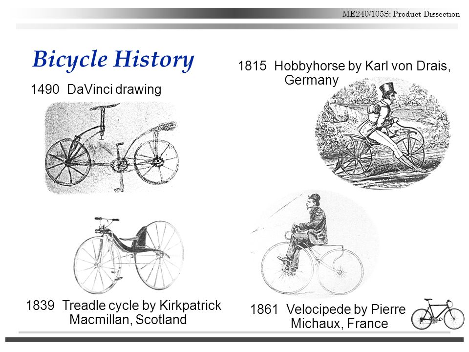 ME240/105S: Product Dissection Bicycle History 1490 DaVinci drawing 1815 Hobbyhorse by Karl von Drais, Germany 1861 Velocipede by Pierre Michaux, Fran