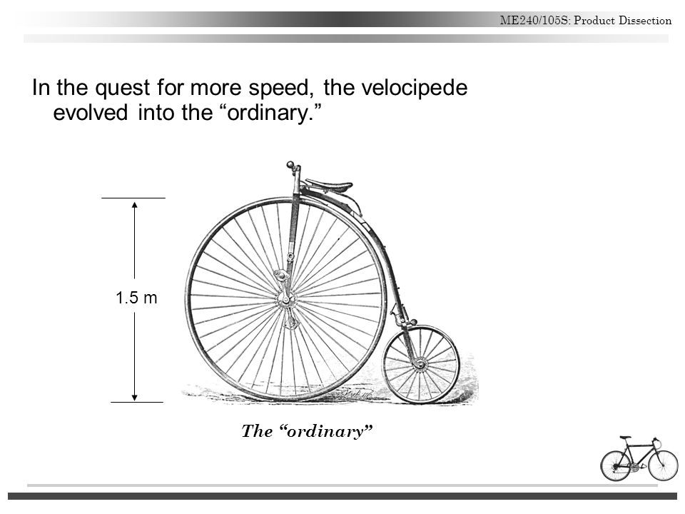 "ME240/105S: Product Dissection In the quest for more speed, the velocipede evolved into the ""ordinary."" The ""ordinary"" 1.5 m"