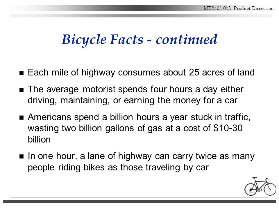 ME240/105S: Product Dissection Bicycle Facts - continued n Each mile of highway consumes about 25 acres of land n The average motorist spends four hou