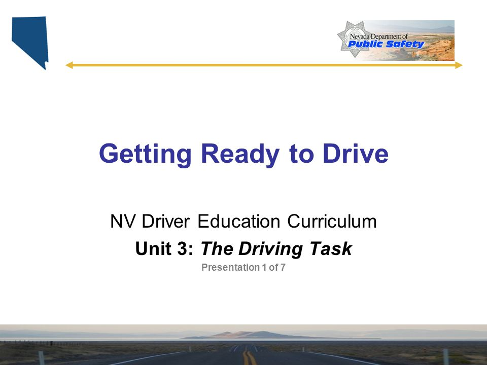 Getting Ready to Drive NV Driver Education Curriculum Unit 3: The Driving Task Presentation 1 of 7