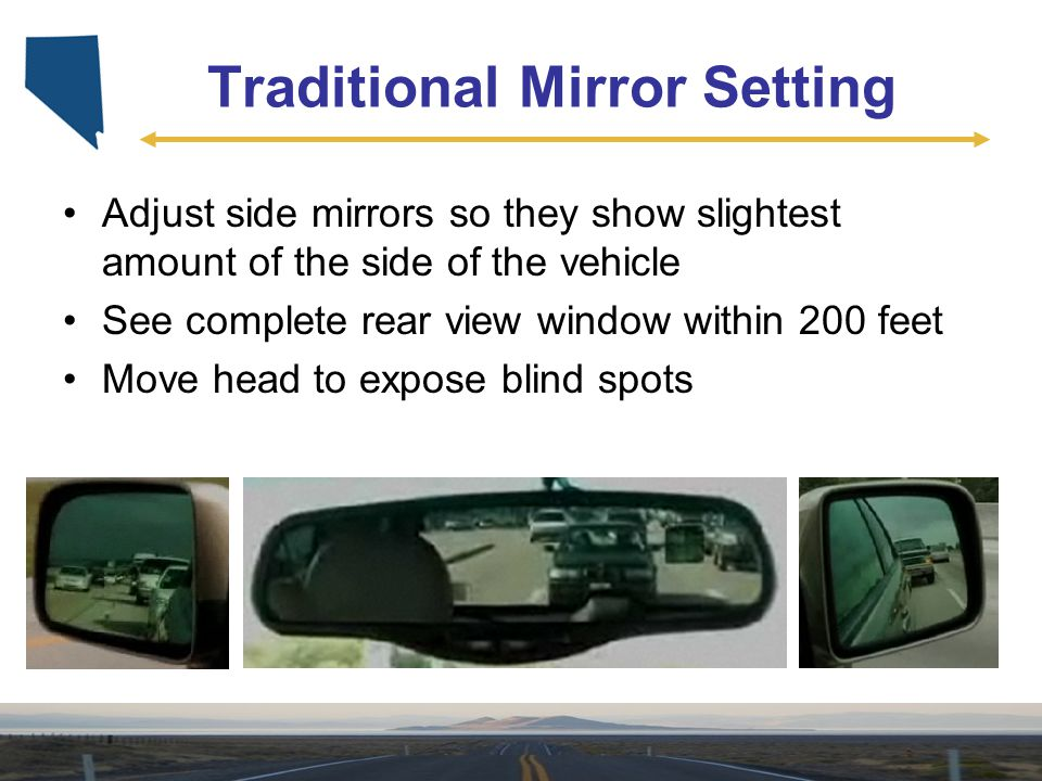 Traditional Mirror Setting Adjust side mirrors so they show slightest amount of the side of the vehicle See complete rear view window within 200 feet