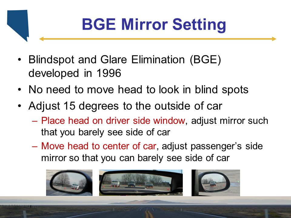 BGE Mirror Setting Blindspot and Glare Elimination (BGE) developed in 1996 No need to move head to look in blind spots Adjust 15 degrees to the outsid