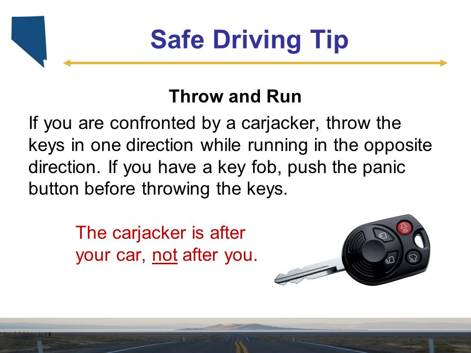 Safe Driving Tip Throw and Run If you are confronted by a carjacker, throw the keys in one direction while running in the opposite direction. If you h