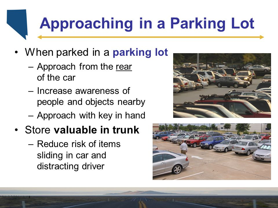 Approaching in a Parking Lot When parked in a parking lot –Approach from the rear of the car –Increase awareness of people and objects nearby –Approac