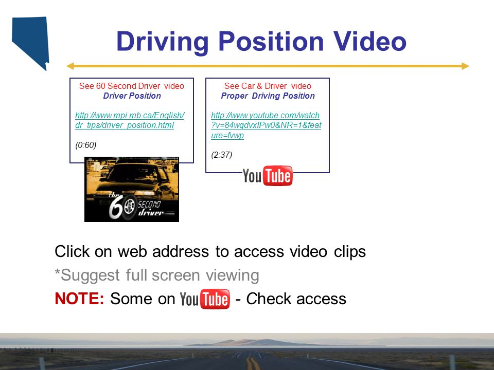 See 60 Second Driver video Driver Position http://www.mpi.mb.ca/English/ dr_tips/driver_position.html (0:60) See Car & Driver video Proper Driving Pos