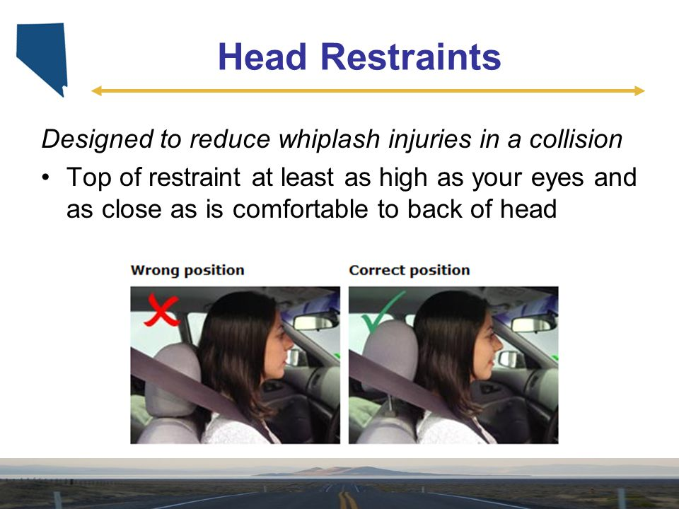 Head Restraints Designed to reduce whiplash injuries in a collision Top of restraint at least as high as your eyes and as close as is comfortable to b